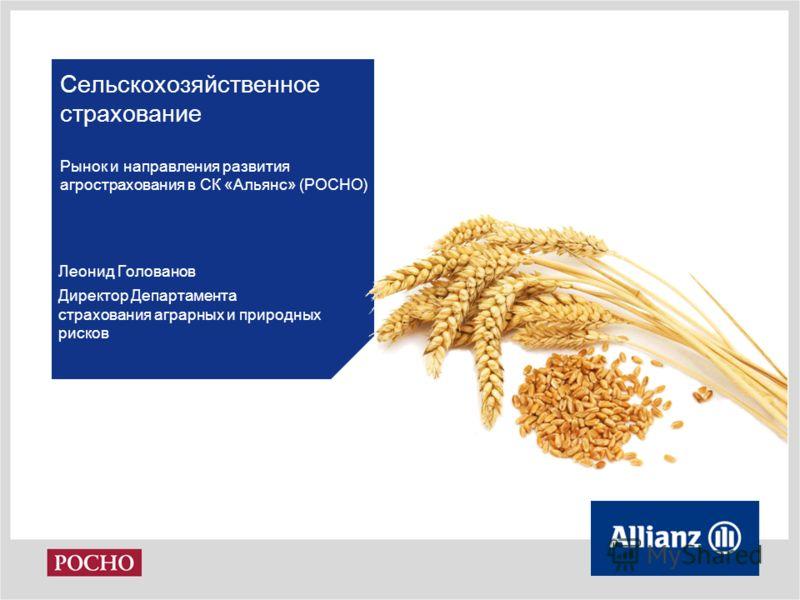 Сельскохозяйственное страхование Рынок и направления развития агрострахования в СК «Альянс» (РОСНО) Леонид Голованов Директор Департамента страхования аграрных и природных рисков