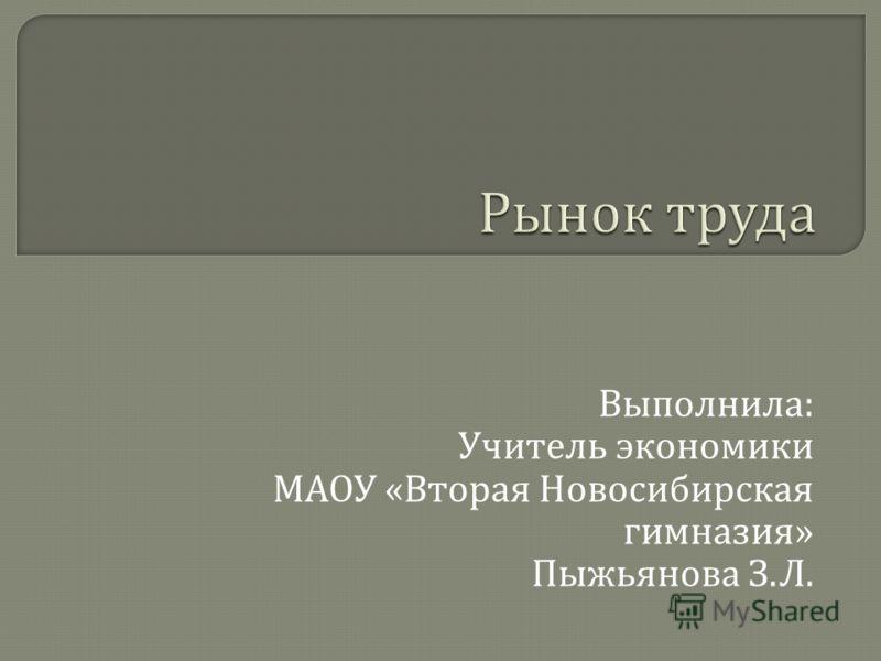 Выполнила : Учитель экономики МАОУ « Вторая Новосибирская гимназия » Пыжьянова З. Л.