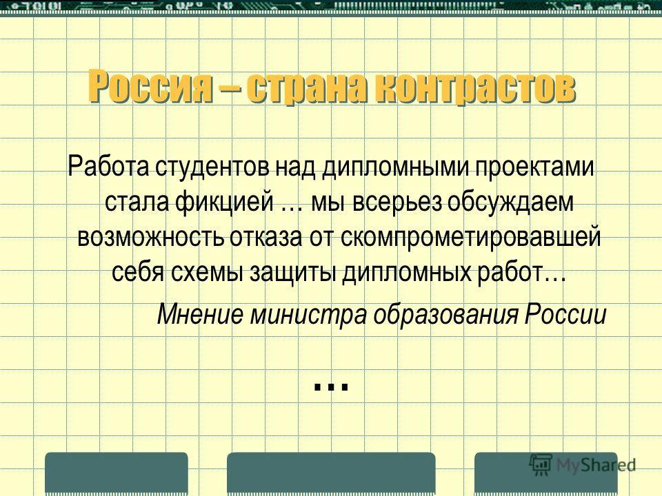 Россия – страна контрастов Работа студентов над дипломными проектами стала фикцией … мы всерьез обсуждаем возможность отказа от скомпрометировавшей себя схемы защиты дипломных работ… Мнение министра образования России …