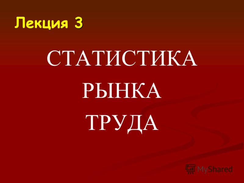 3 Лекция 3 СТАТИСТИКА РЫНКА ТРУДА