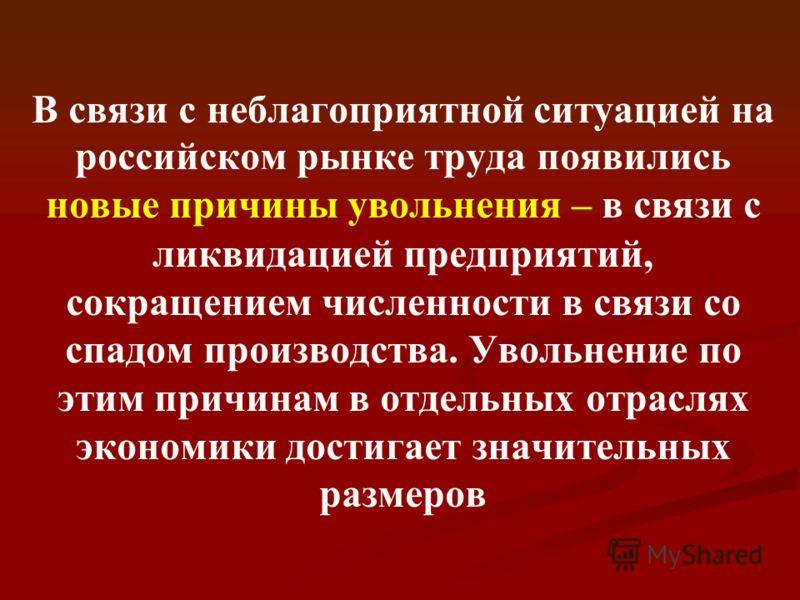 В связи с неблагоприятной ситуацией на российском рынке труда появились новые причины увольнения – в связи с ликвидацией предприятий, сокращением численности в связи со спадом производства. Увольнение по этим причинам в отдельных отраслях экономики д