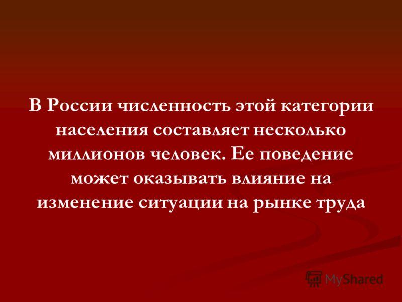 В России численность этой категории населения составляет несколько миллионов человек. Ее поведение может оказывать влияние на изменение ситуации на рынке труда