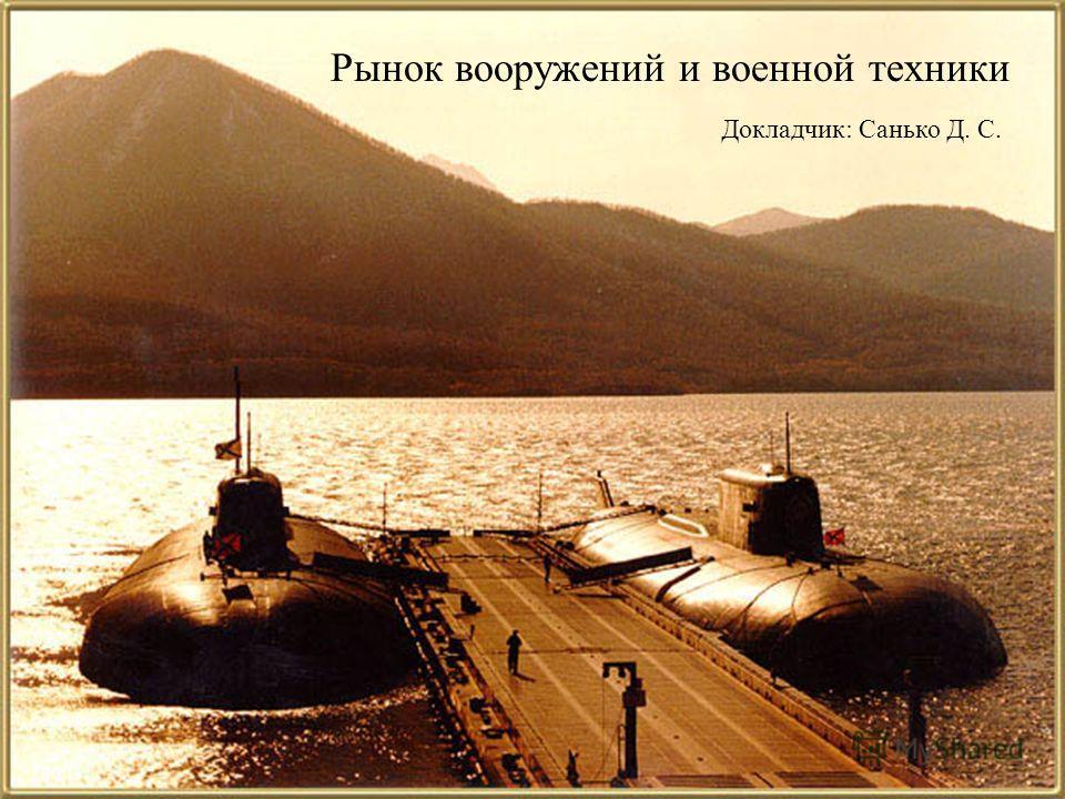 Рынок вооружений и военной техники Докладчик: Санько Д. С.