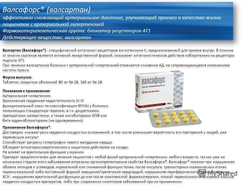 Валсафорс® (валсартан) эффективно снижающий артериальное давление, улучшающий прогноз и качество жизни пациентов с артериальной гипертензией Фармакотерапевтическая группа: блокатор рецепторов АТ1 Действующее вещество: валсартан Валсартан (Валсафорс®)