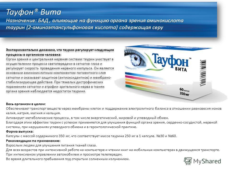 Тауфон® Вита Назначение: БАД, влияющие на функцию органа зрения аминокислота таурин (2-аминоэтансульфоновая кислота) содержащая серу Экспериментально доказано, что таурин регулирует следующие процессы в организме человека: Орган зрения и центральная
