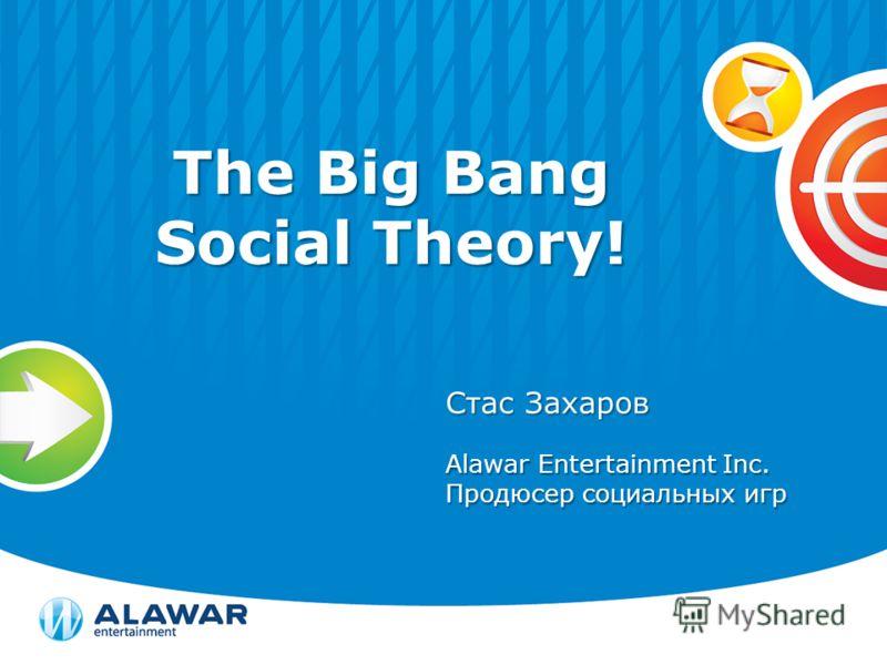 The Big Bang Social Theory! Стас Захаров Alawar Entertainment Inc. Продюсер социальных игр