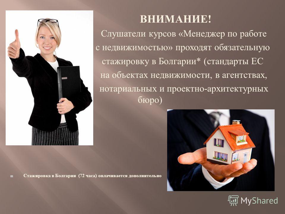 ВНИМАНИЕ ! Слушатели курсов « Менеджер по работе с недвижимостью » проходят обязательную стажировку в Болгарии * ( стандарты ЕС на объектах недвижимости, в агентствах, нотариальных и проектно - архитектурных бюро ) Стажировка в Болгарии (72 часа ) оп