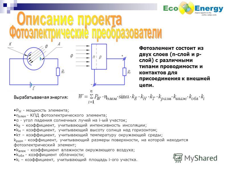 Фотоэлемент состоит из двух слоев (n-слой и р- слой) с различными типами проводимости и контактов для присоединения к внешней цепи. Вырабатываемая энергия: P W - мощность элемента; η элем - КПД фотоэлектрического элемента; α - угол падения солнечных