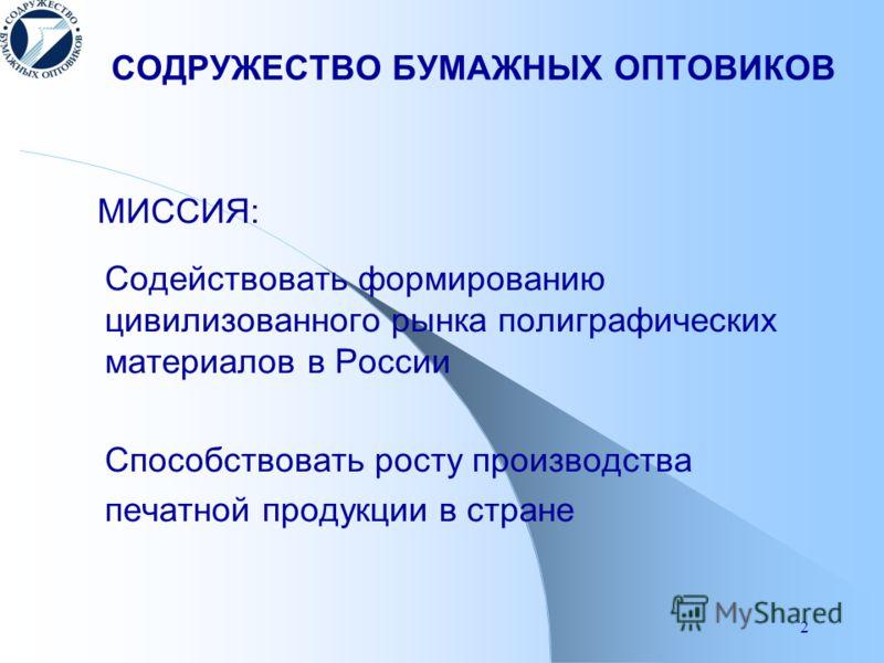 2 СОДРУЖЕСТВО БУМАЖНЫХ ОПТОВИКОВ МИССИЯ: Содействовать формированию цивилизованного рынка полиграфических материалов в России Способствовать росту производства печатной продукции в стране