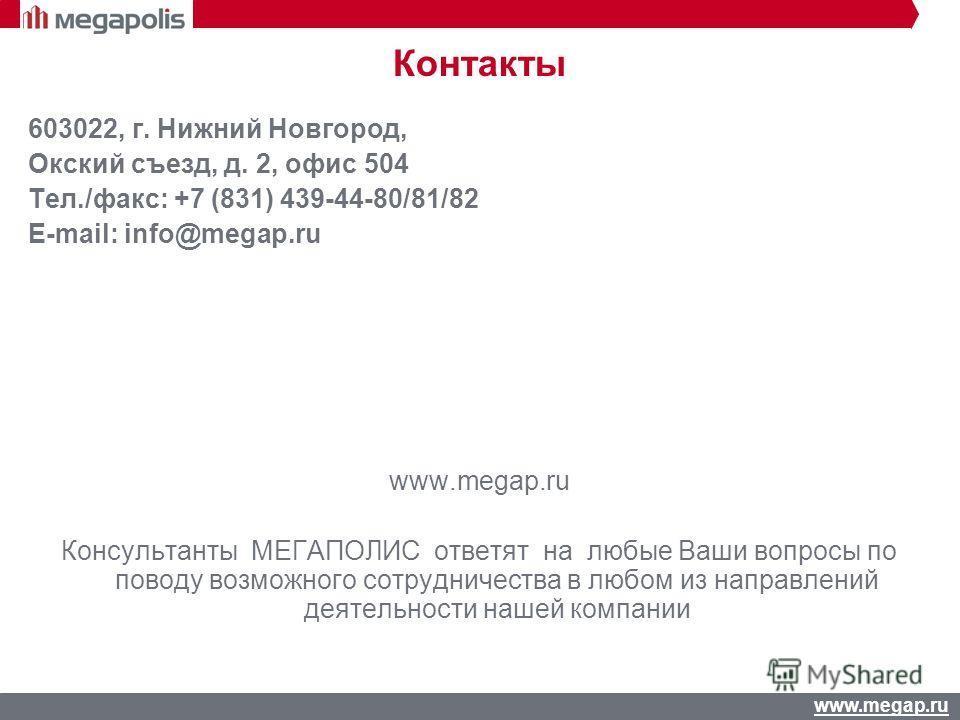 www.megap.ru Контакты 603022, г. Нижний Новгород, Окский съезд, д. 2, офис 504 Тел./факс: +7 (831) 439-44-80/81/82 E-mail: info@megap.ru www.megap.ru Консультанты МЕГАПОЛИС ответят на любые Ваши вопросы по поводу возможного сотрудничества в любом из
