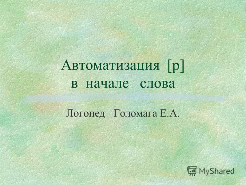 Автоматизация [р] в начале слова Логопед Голомага Е.А.