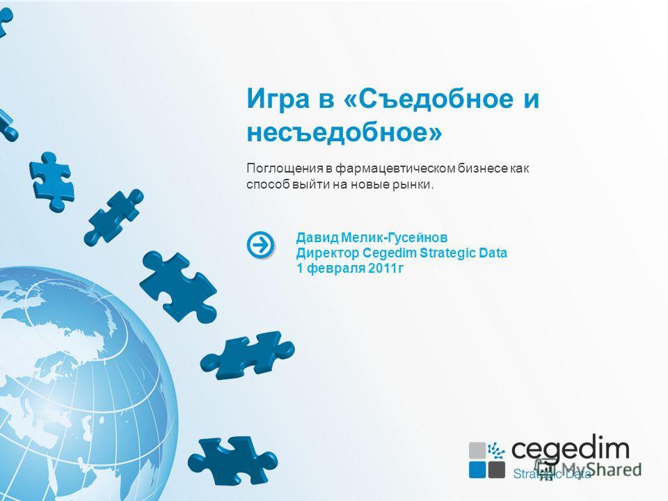 Игра в «Съедобное и несъедобное» Давид Мелик-Гусейнов Директор Cegedim Strategic Data 1 февраля 2011г Поглощения в фармацевтическом бизнесе как способ выйти на новые рынки.