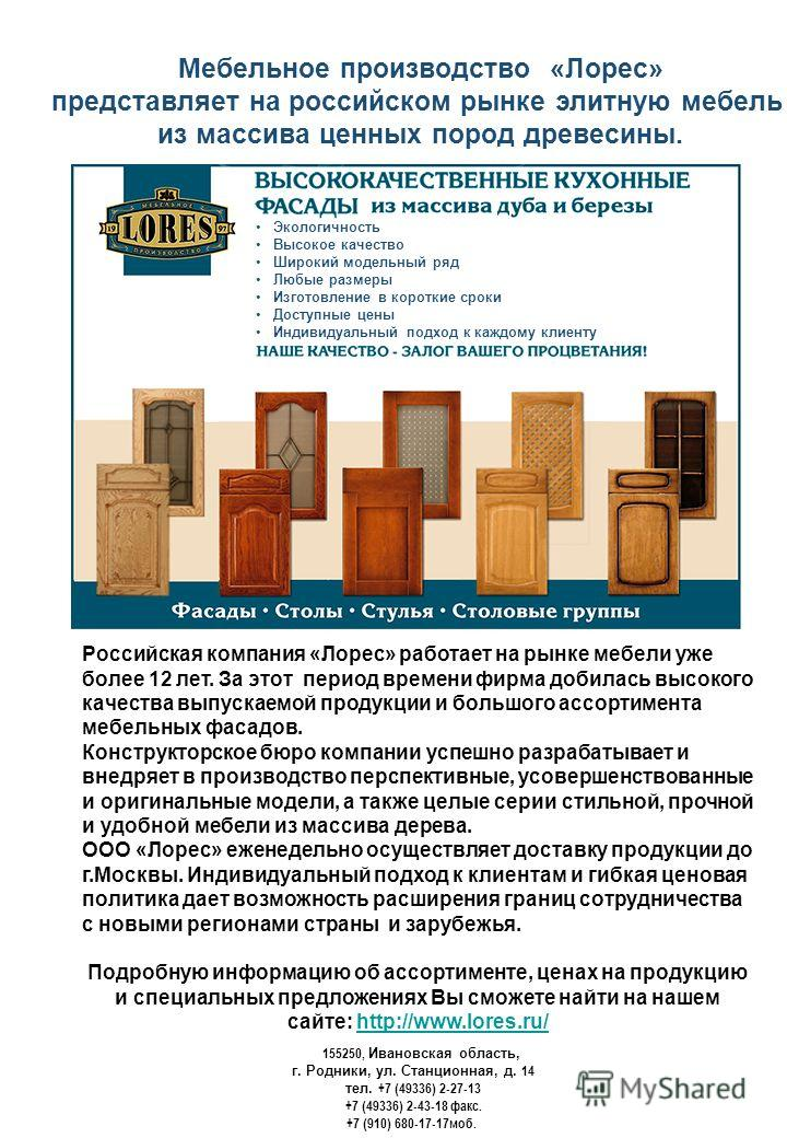 Мебельное производство «Лорес» представляет на российском рынке элитную мебель из массива ценных пород древесины. Российская компания «Лорес» работает на рынке мебели уже более 12 лет. За этот период времени фирма добилась высокого качества выпускаем