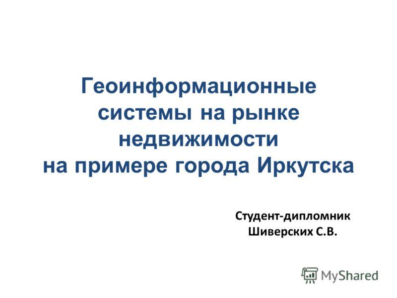 Геоинформационные системы на рынке недвижимости на примере города Иркутска Студент-дипломник Шиверских С.В.