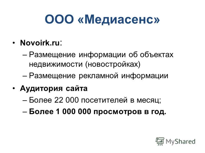 ООО «Медиасенс» Novoirk.ru : –Размещение информации об объектах недвижимости (новостройках) –Размещение рекламной информации Аудитория сайта –Более 22 000 посетителей в месяц; –Более 1 000 000 просмотров в год.