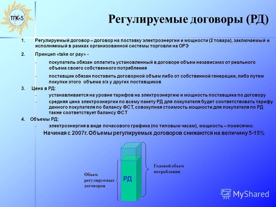 Регулируемые договоры (РД) 1.Регулируемый договор – договор на поставку электроэнергии и мощности (2 товара), заключаемый и исполняемый в рамках организованной системы торговли на ОРЭ 2.Принцип «take or pay» - -покупатель обязан оплатить установленны