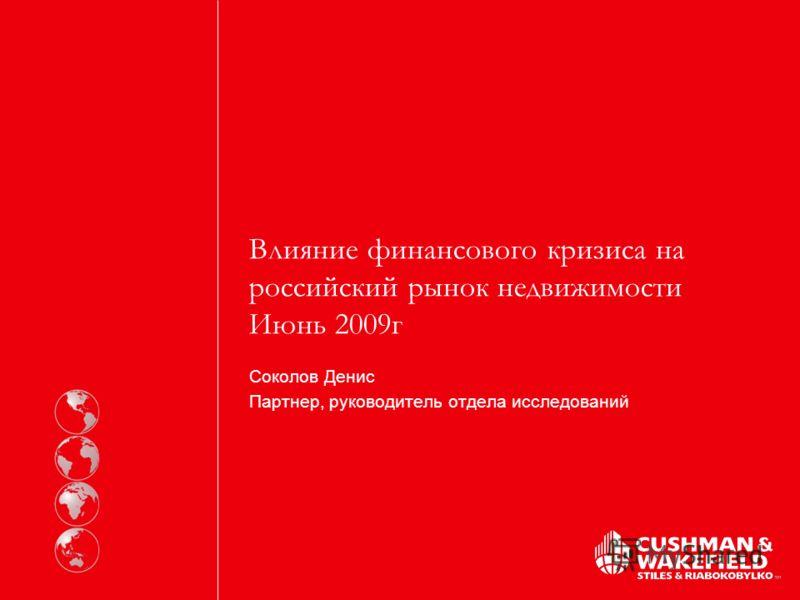 Влияние финансового кризиса на российский рынок недвижимости Июнь 2009г Соколов Денис Партнер, руководитель отдела исследований