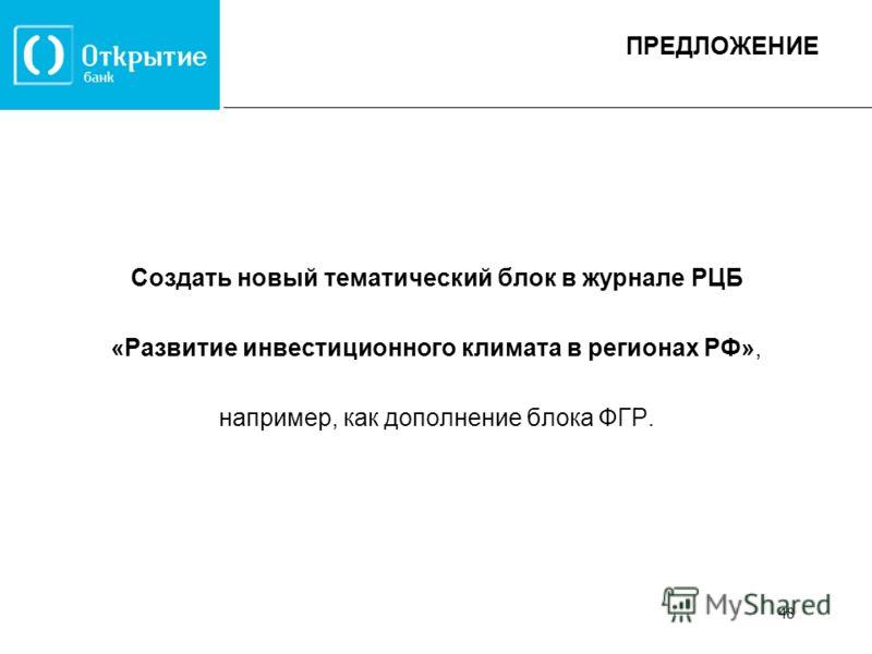 Создать новый тематический блок в журнале РЦБ «Развитие инвестиционного климата в регионах РФ», например, как дополнение блока ФГР. ПРЕДЛОЖЕНИЕ 48