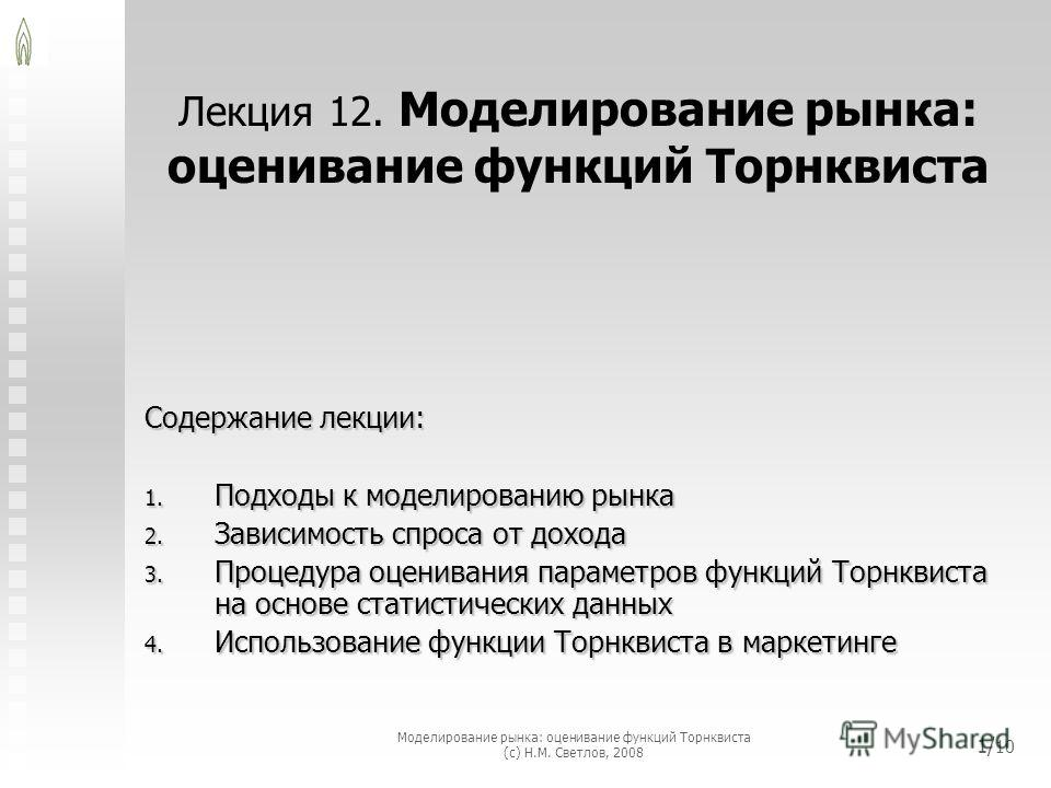 Моделирование рынка: оценивание функций Торнквиста (с) Н.М. Светлов, 2008 1/ 10 Лекция 12. Моделирование рынка: оценивание функций Торнквиста Содержание лекции: 1. Подходы к моделированию рынка 2. Зависимость спроса от дохода 3. Процедура оценивания