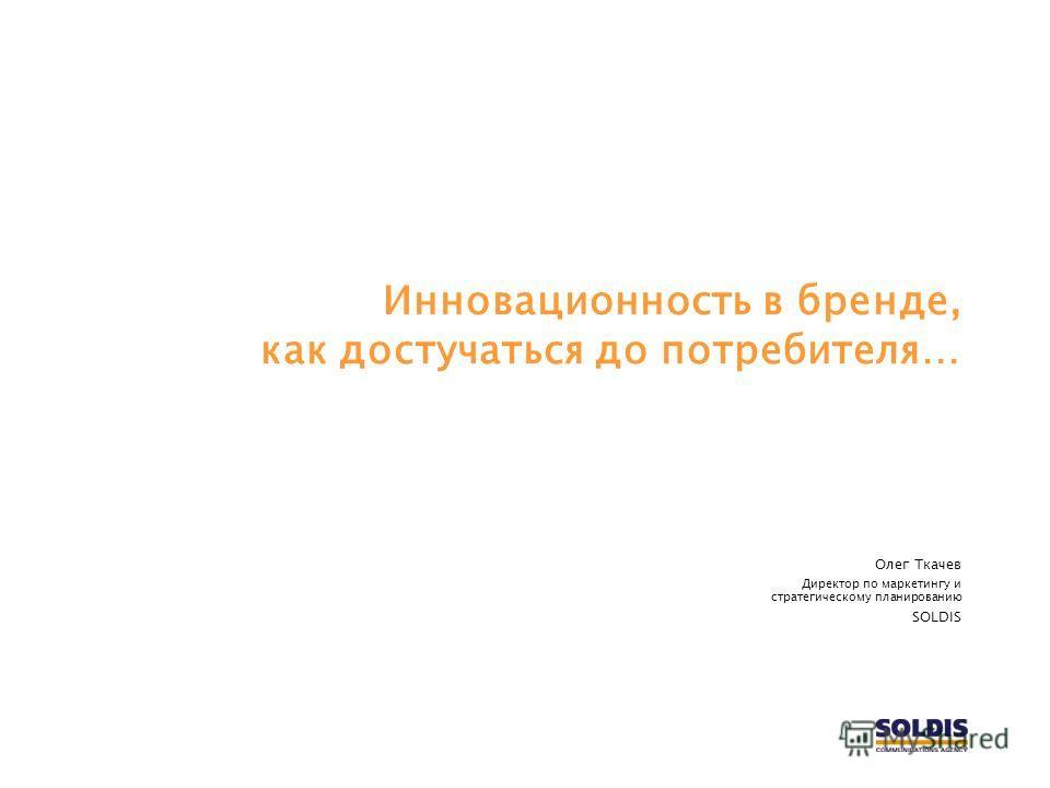 Инновационность в бренде, как достучаться до потребителя… Олег Ткачев Директор по маркетингу и стратегическому планированию SOLDIS