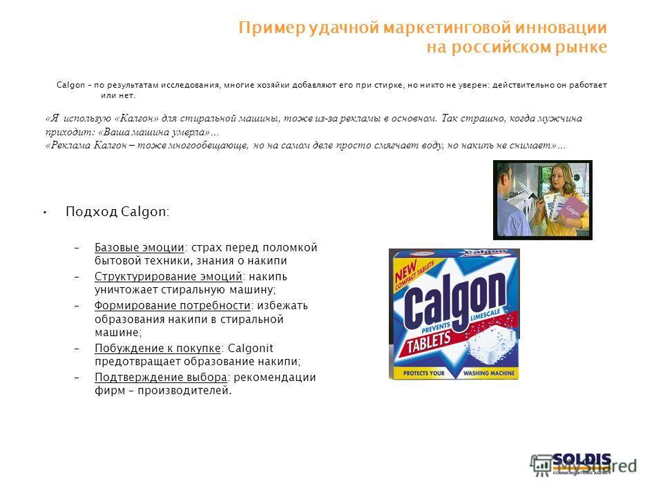 Пример удачной маркетинговой инновации на российском рынке Calgon – по результатам исследования, многие хозяйки добавляют его при стирке, но никто не уверен: действительно он работает или нет. «Я использую «Калгон» для стиральной машины, тоже из-за р