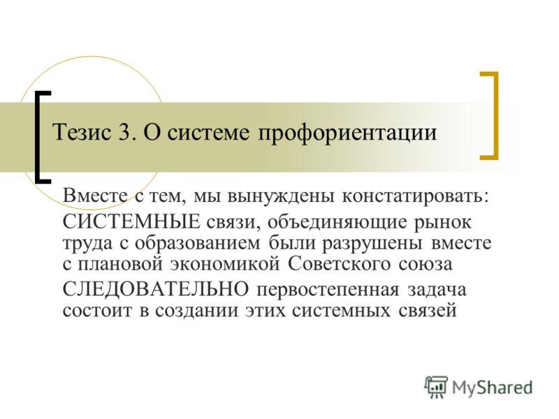 Тезис 3. О системе профориентации Вместе с тем, мы вынуждены констатировать: СИСТЕМНЫЕ связи, объединяющие рынок труда с образованием были разрушены вместе с плановой экономикой Советского союза СЛЕДОВАТЕЛЬНО первостепенная задача состоит в создании