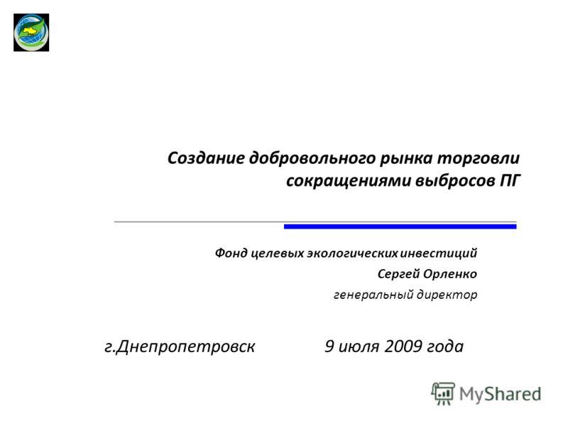 Создание добровольного рынка торговли сокращениями выбросов ПГ Фонд целевых экологических инвестиций Сергей Орленко генеральный директор г.Днепропетровск 9 июля 2009 года
