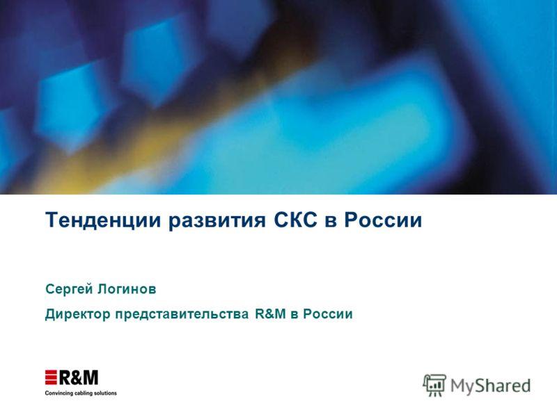 Тенденции развития СКС в России Сергей Логинов Директор представительства R&M в России