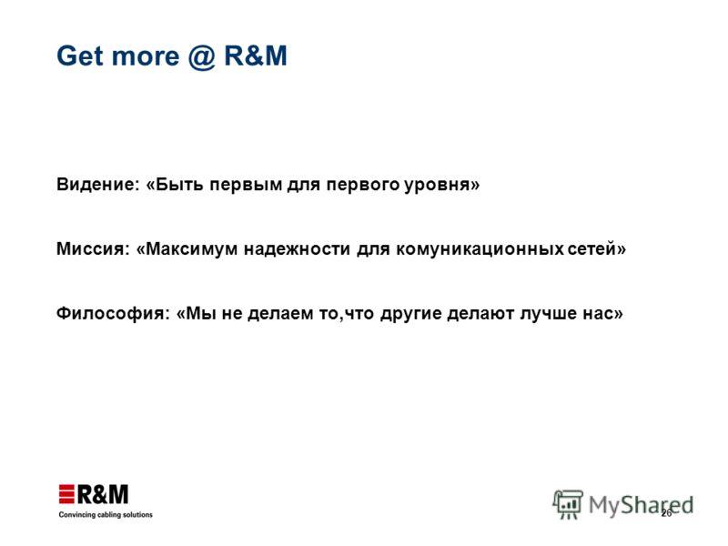 26 Get more @ R&M Видение: «Быть первым для первого уровня» Миссия: «Максимум надежности для комуникационных сетей» Философия: «Мы не делаем то,что другие делают лучше нас»