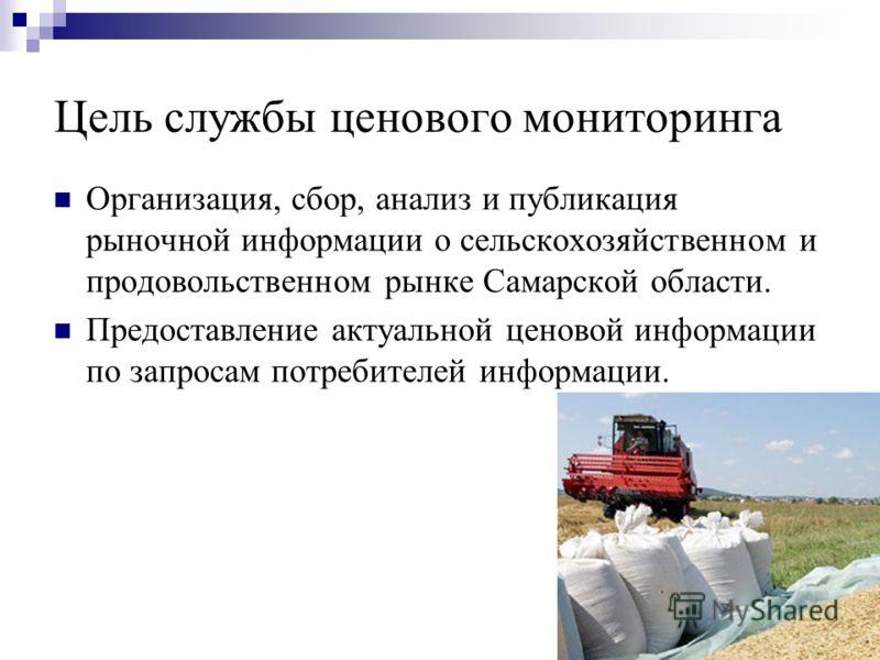 Цель службы ценового мониторинга Организация, сбор, анализ и публикация рыночной информации о сельскохозяйственном и продовольственном рынке Самарской области. Предоставление актуальной ценовой информации по запросам потребителей информации.