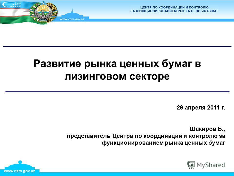 www.csm.gov.uz 29 апреля 2011 г. Шакиров Б., представитель Центра по координации и контролю за функционированием рынка ценных бумаг Развитие рынка ценных бумаг в лизинговом секторе