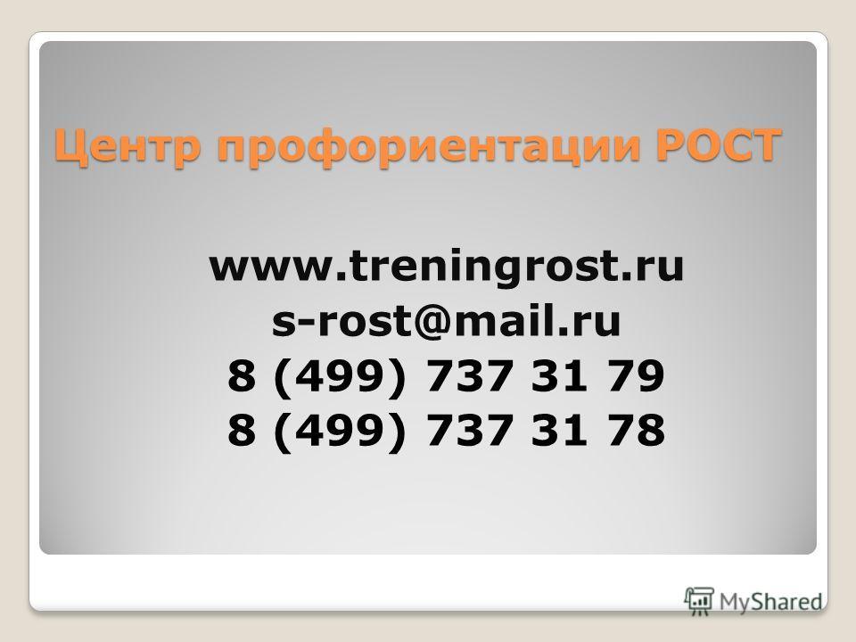 Центр профориентации РОСТ www.treningrost.ru s-rost@mail.ru 8 (499) 737 31 79 8 (499) 737 31 78