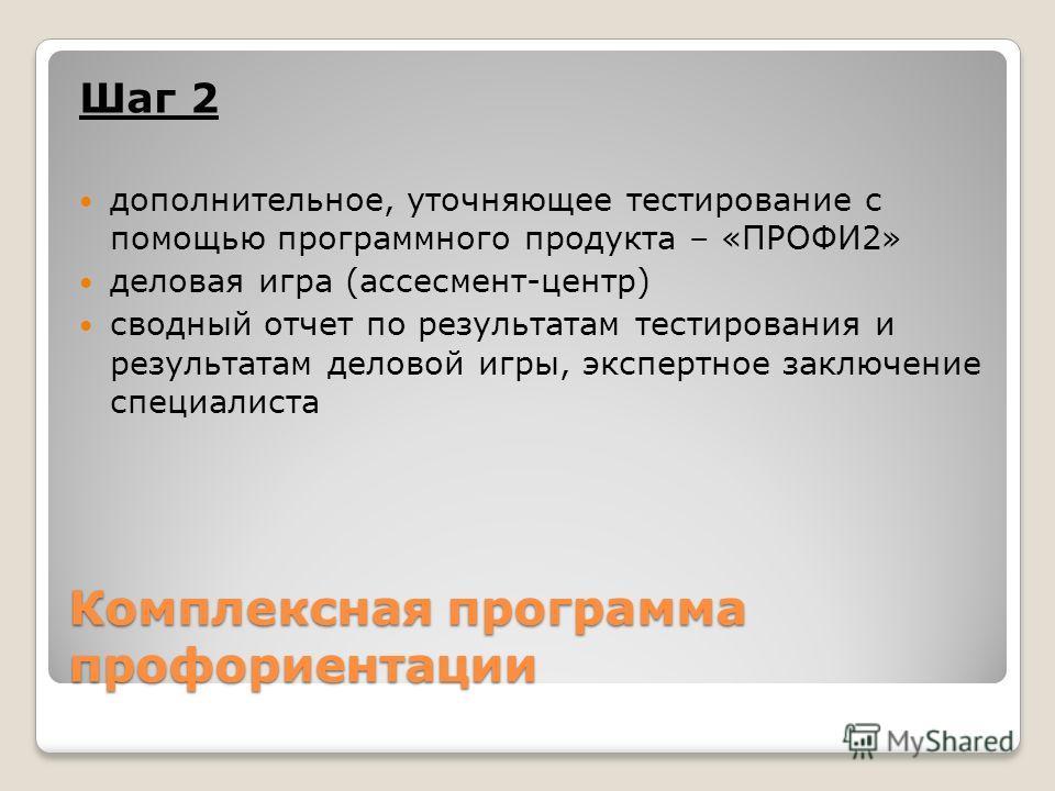 Комплексная программа профориентации Шаг 2 дополнительное, уточняющее тестирование с помощью программного продукта – «ПРОФИ2» деловая игра (ассесмент-центр) сводный отчет по результатам тестирования и результатам деловой игры, экспертное заключение с