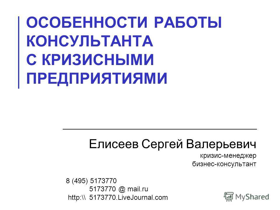 ОСОБЕННОСТИ РАБОТЫ КОНСУЛЬТАНТА С КРИЗИСНЫМИ ПРЕДПРИЯТИЯМИ Елисеев Сергей Валерьевич кризис-менеджер бизнес-консультант 8 (495) 5173770 5173770 @ mail.ru http:\\ 5173770.LiveJournal.com