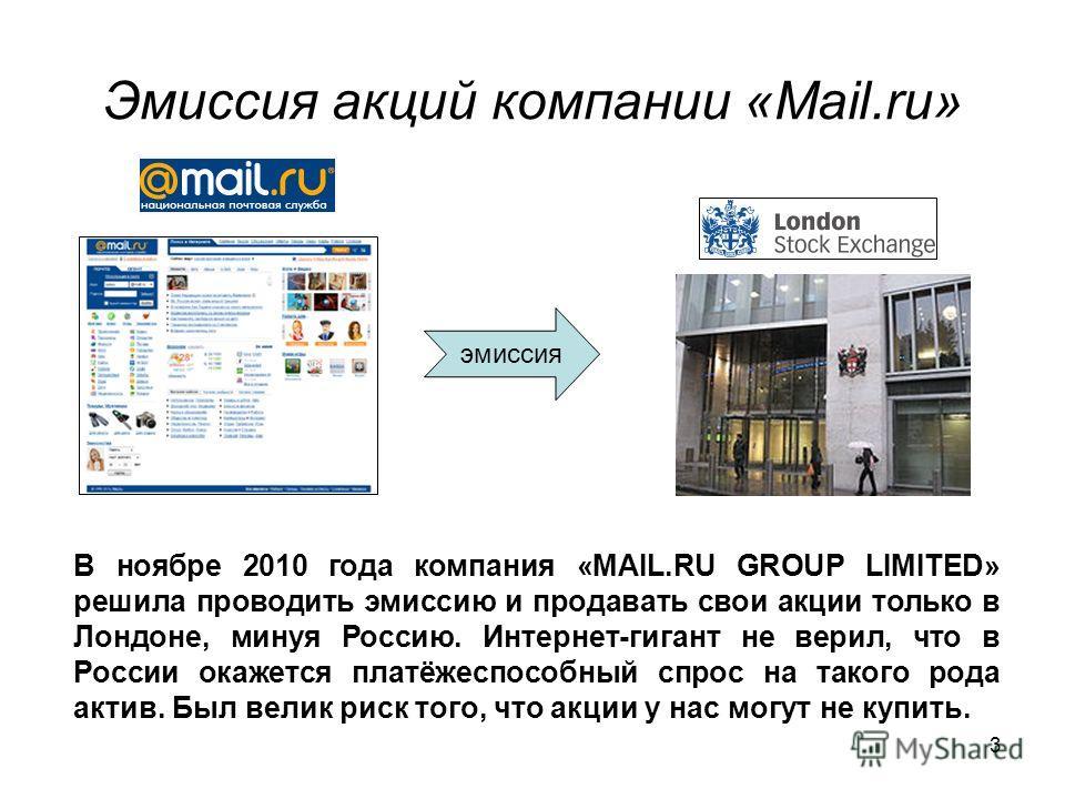 3 Эмиссия акций компании «Mail.ru» эмиссия В ноябре 2010 года компания «MAIL.RU GROUP LIMITED» решила проводить эмиссию и продавать свои акции только в Лондоне, минуя Россию. Интернет-гигант не верил, что в России окажется платёжеспособный спрос на т
