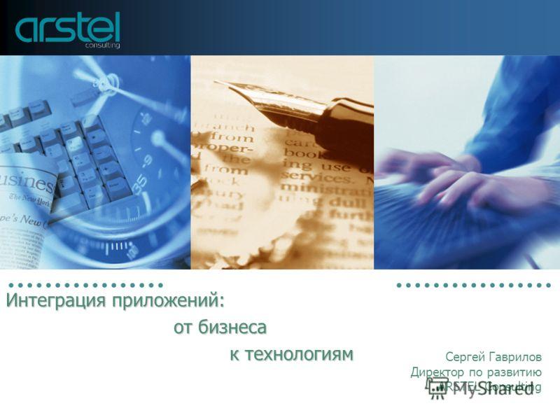 Интеграция приложений: от бизнеса к технологиям Сергей Гаврилов Директор по развитию ARSTEL Consulting