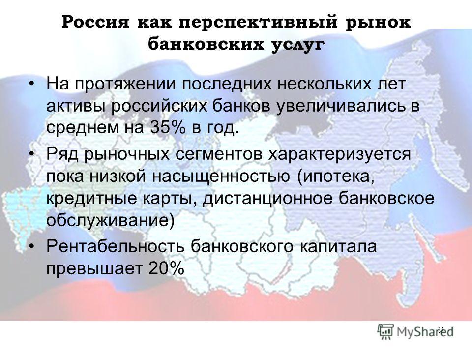 2 Россия как перспективный рынок банковских услуг На протяжении последних нескольких лет активы российских банков увеличивались в среднем на 35% в год. Ряд рыночных сегментов характеризуется пока низкой насыщенностью (ипотека, кредитные карты, дистан
