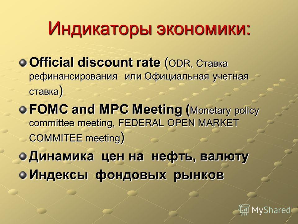 Индикаторы экономики: Official discount rate ( ODR, Ставка рефинансирования или Официальная учетная ставка ) FOMC and МРС Meeting ( Monetary policy committee meeting, FEDERAL OPEN MARKET COMMITEE meeting ) Динамика цен на нефть, валюту Индексы фондов