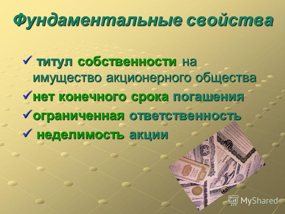 Фундаментальные свойства титул собственности на имущество акционерного общества титул собственности на имущество акционерного общества нет конечного срока погашения нет конечного срока погашения ограниченная ответственность ограниченная ответственнос