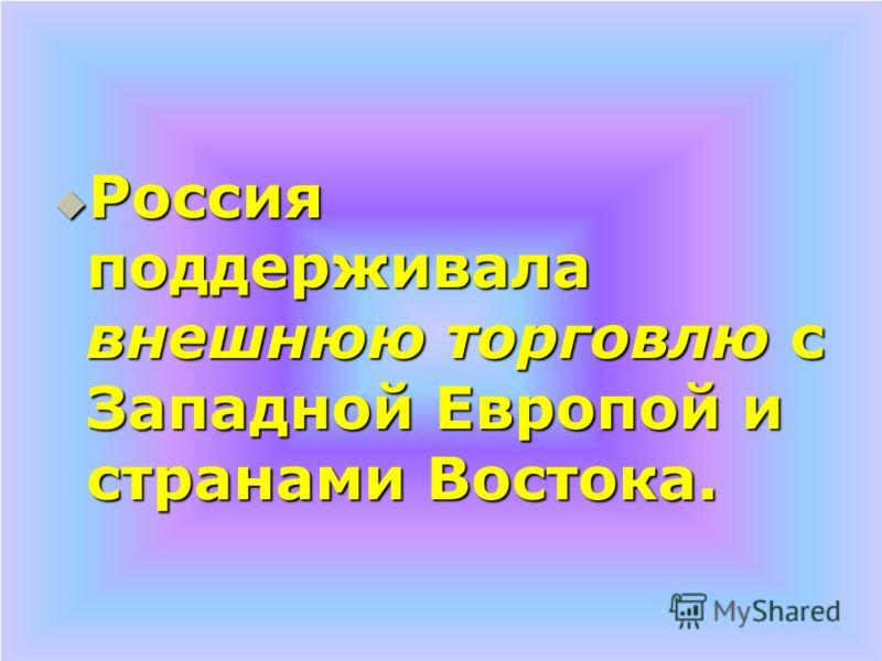 Россия поддерживала внешнюю торговлю с Западной Европой и странами Востока. Россия поддерживала внешнюю торговлю с Западной Европой и странами Востока.