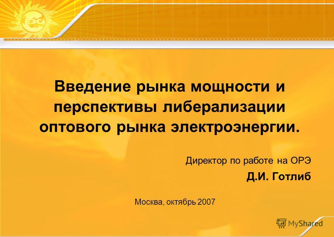 Введение рынка мощности и перспективы либерализации оптового рынка электроэнергии. Директор по работе на ОРЭ Д.И. Готлиб Москва, октябрь 2007