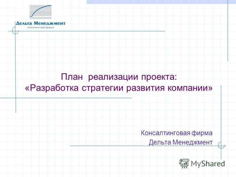 План реализации проекта: «Разработка стратегии развития компании» Консалтинговая фирма Дельта Менеджмент