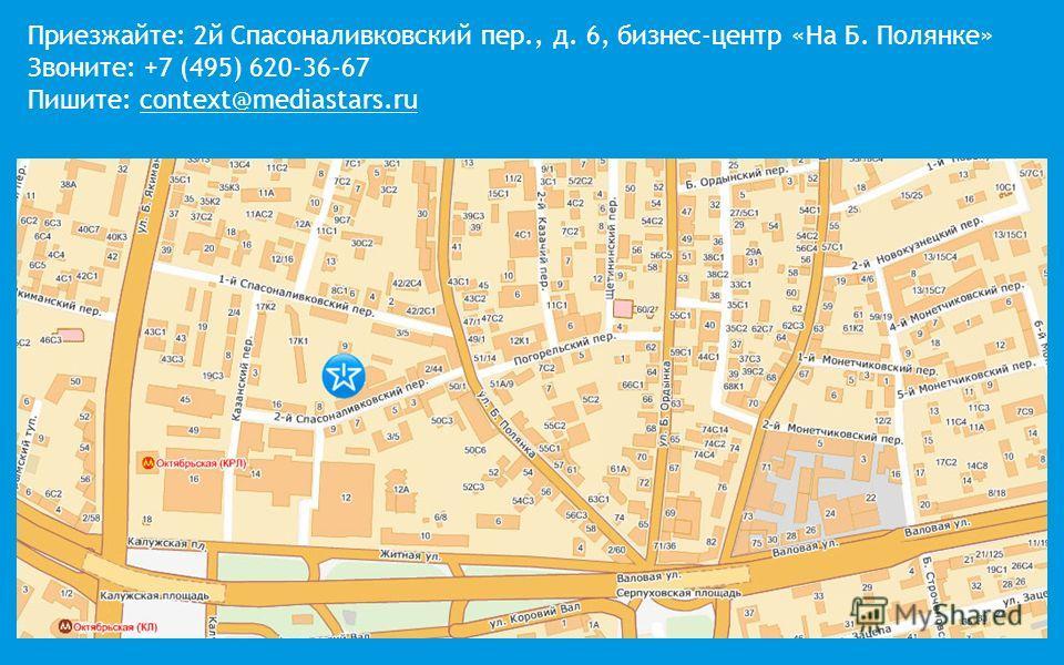 Приезжайте: 2й Спасоналивковский пер., д. 6, бизнес-центр «На Б. Полянке» Звоните: +7 (495) 620-36-67 Пишите: context@mediastars.ru