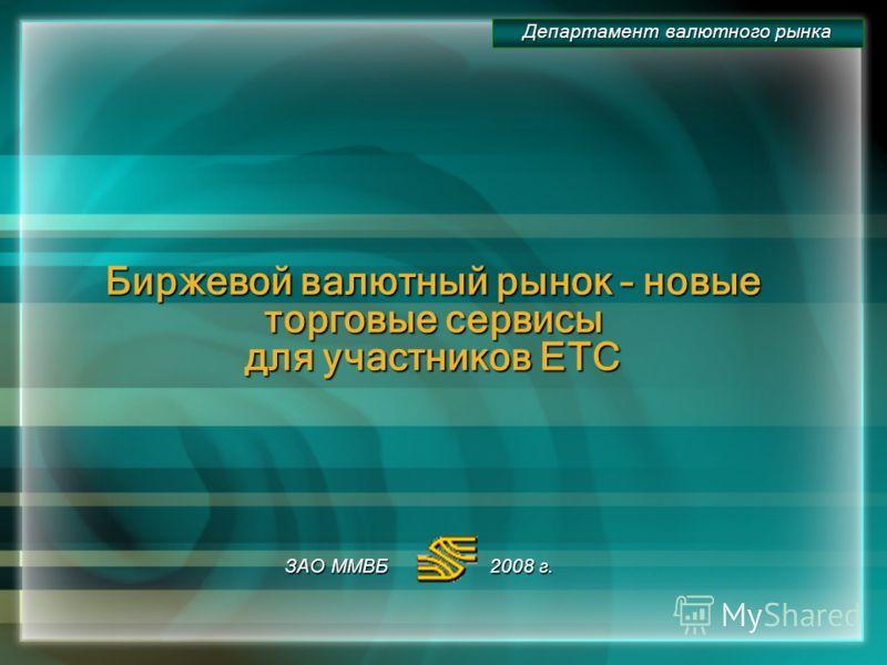 Биржевой валютный рынок – новые торговые сервисы для участников ЕТС ЗАО ММВБ 2008 г. Департамент валютного рынка