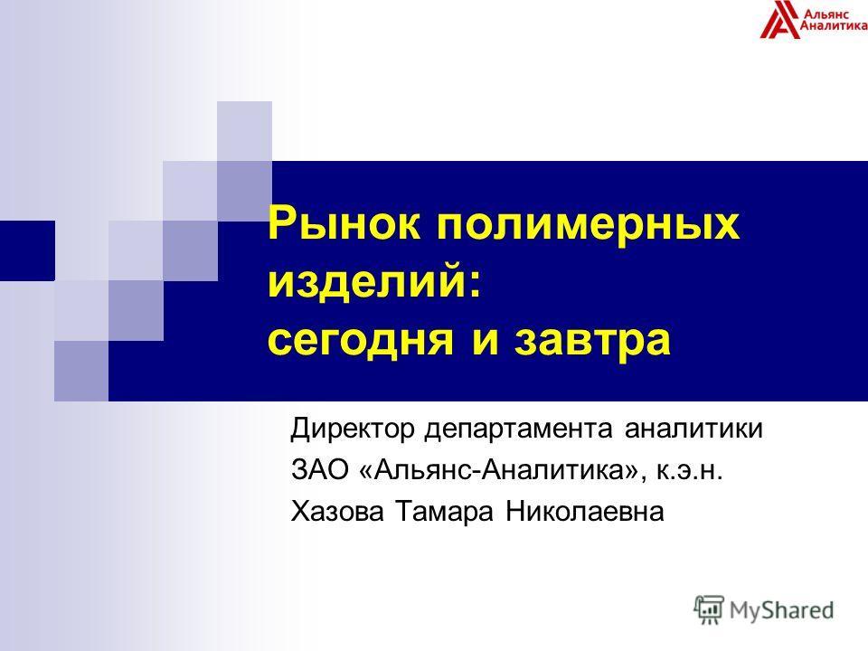 Рынок полимерных изделий: сегодня и завтра Директор департамента аналитики ЗАО «Альянс-Аналитика», к.э.н. Хазова Тамара Николаевна