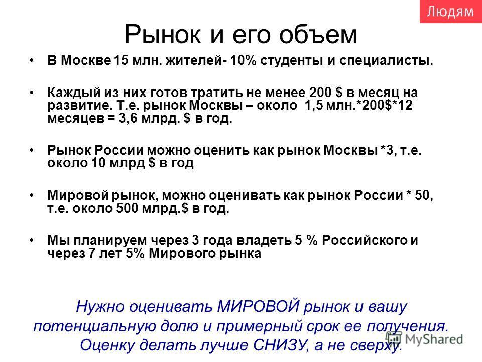 Рынок и его объем В Москве 15 млн. жителей- 10% студенты и специалисты. Каждый из них готов тратить не менее 200 $ в месяц на развитие. Т.е. рынок Москвы – около 1,5 млн.*200$*12 месяцев = 3,6 млрд. $ в год. Рынок России можно оценить как рынок Москв