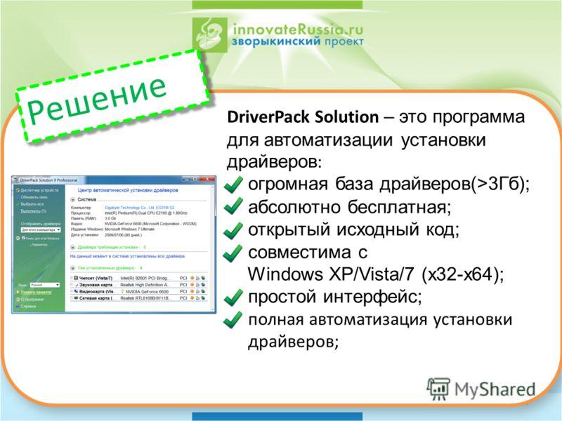 6 DriverPack Solution – это программа для автоматизации установки драйверов : огромная база драйверов(>3Гб); абсолютно бесплатная; открытый исходный код; совместима с Windows XP/Vista/7 (x32-x64); простой интерфейс; полная автоматизация установки дра
