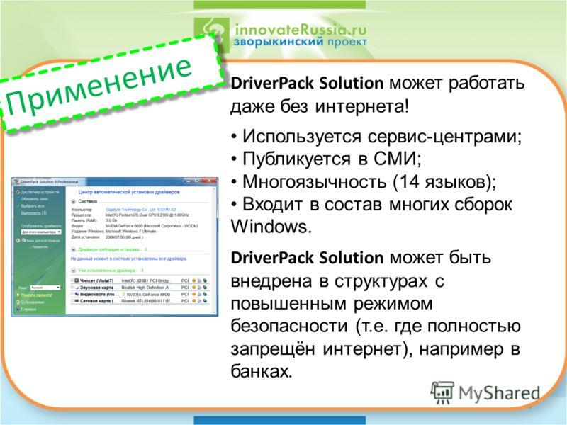 7 DriverPack Solution может работать даже без интернета! Используется сервис-центрами; Публикуется в СМИ; Многоязычность (14 языков); Входит в состав многих сборок Windows. DriverPack Solution может быть внедрена в структурах с повышенным режимом без