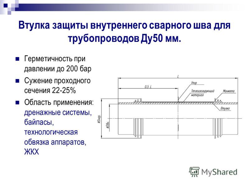 Втулка защиты внутреннего сварного шва для трубопроводов Ду50 мм. Герметичность при давлении до 200 бар Сужение проходного сечения 22-25% Область применения: дренажные системы, байпасы, технологическая обвязка аппаратов, ЖКХ