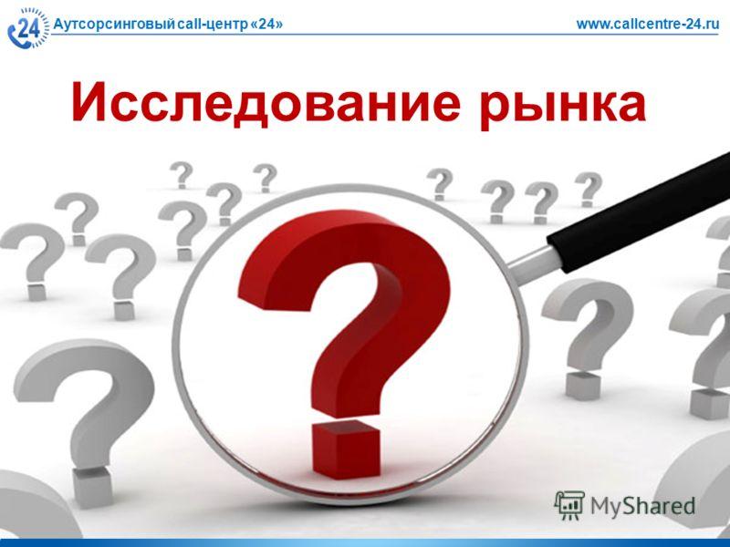 Аутсорсинговый call-центр «24»www.callcentre-24.ru Исследование рынка